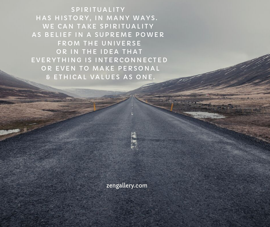 Spirituality has history, in many ways. we can take spirituality as a belief in a supreme power from the universe or in the idea that everything is interconnected or even to make personal and ethical values as one.